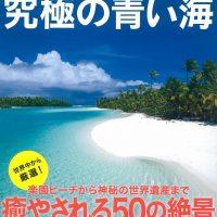 世界遺産や映画のロケ地も!『一生に一度は行きたい!究極の青い海』