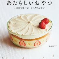 小麦粉・卵・バターがなくてもおいしい!白崎茶会のおやつレシピ集